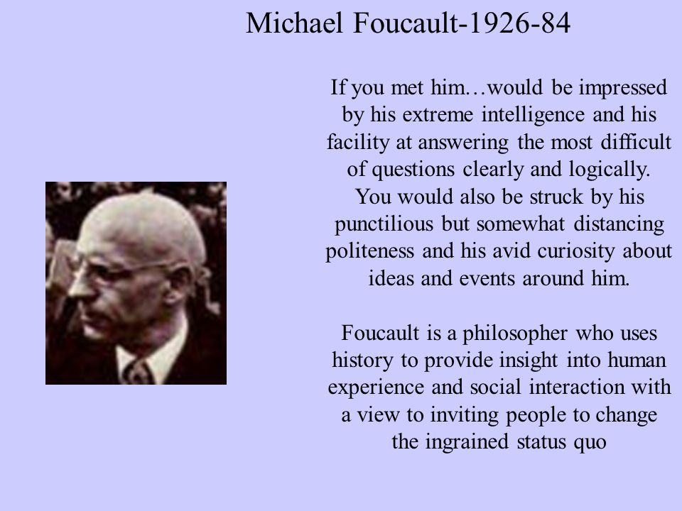 Michael Foucault If you met him…would be impressed by his extreme intelligence and his facility at answering the most difficult of questions clearly and logically.