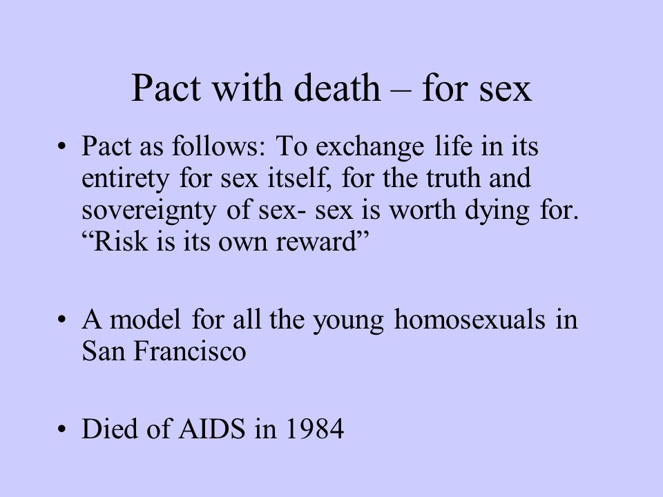 Pact with death – for sex Pact as follows: To exchange life in its entirety for sex itself, for the truth and sovereignty of sex- sex is worth dying for.