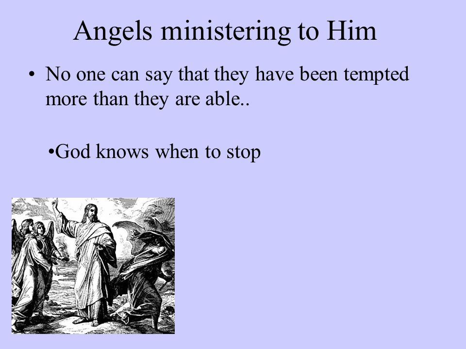 Angels ministering to Him No one can say that they have been tempted more than they are able..