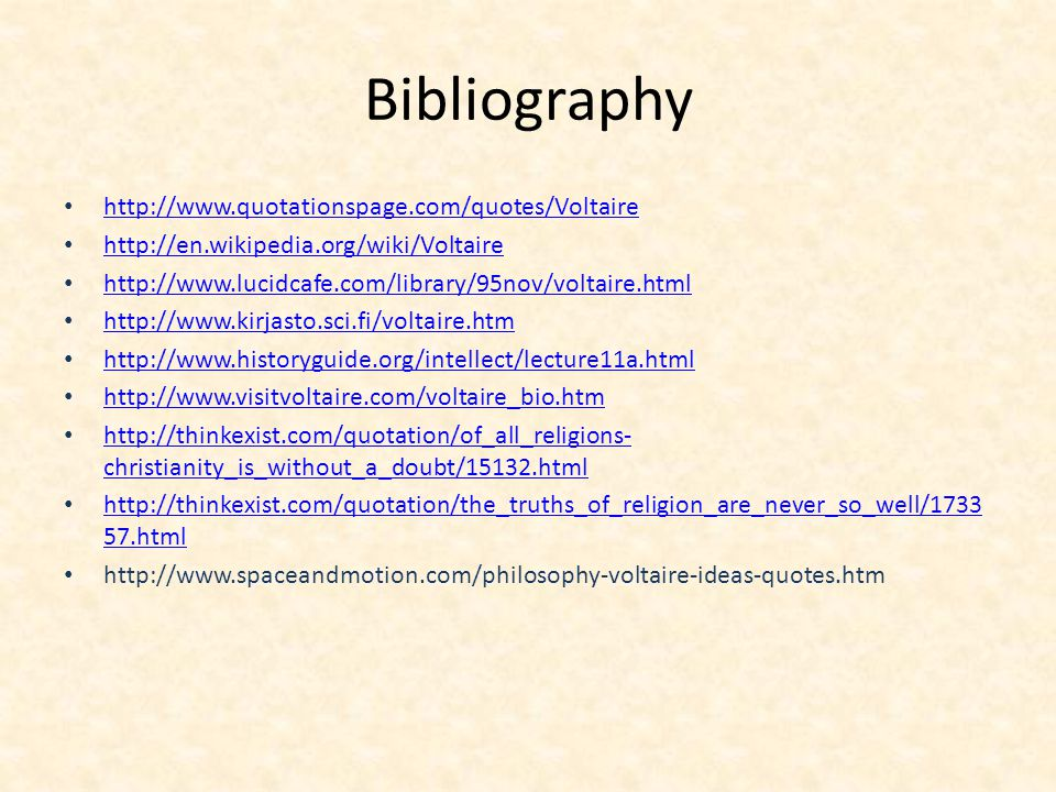 Bibliography http://www.quotationspage.com/quotes/Voltaire http://en.wikipedia.org/wiki/Voltaire http://www.lucidcafe.com/library/95nov/voltaire.html http://www.kirjasto.sci.fi/voltaire.htm http://www.historyguide.org/intellect/lecture11a.html http://www.visitvoltaire.com/voltaire_bio.htm http://thinkexist.com/quotation/of_all_religions- christianity_is_without_a_doubt/15132.html http://thinkexist.com/quotation/of_all_religions- christianity_is_without_a_doubt/15132.html http://thinkexist.com/quotation/the_truths_of_religion_are_never_so_well/1733 57.html http://thinkexist.com/quotation/the_truths_of_religion_are_never_so_well/1733 57.html http://www.spaceandmotion.com/philosophy-voltaire-ideas-quotes.htm