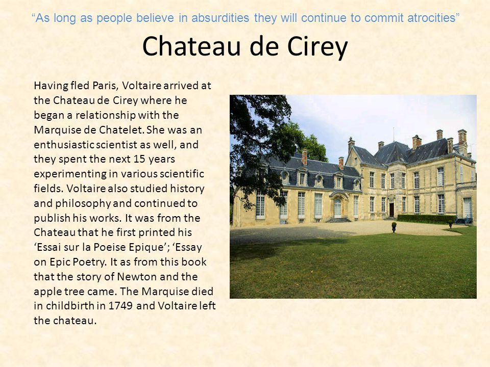 Chateau de Cirey Having fled Paris, Voltaire arrived at the Chateau de Cirey where he began a relationship with the Marquise de Chatelet.