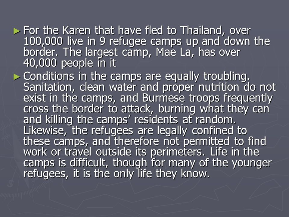 ► For the Karen that have fled to Thailand, over 100,000 live in 9 refugee camps up and down the border.