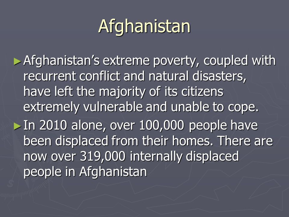 Afghanistan ► Afghanistan's extreme poverty, coupled with recurrent conflict and natural disasters, have left the majority of its citizens extremely vulnerable and unable to cope.