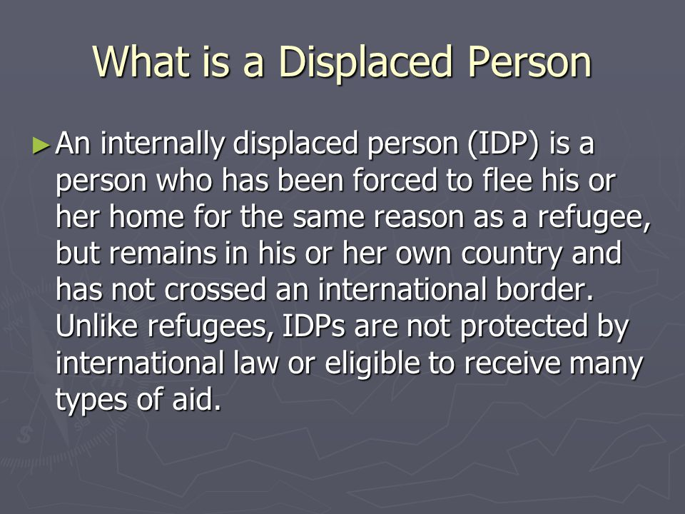 What is a Displaced Person ► An internally displaced person (IDP) is a person who has been forced to flee his or her home for the same reason as a refugee, but remains in his or her own country and has not crossed an international border.