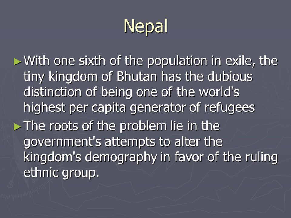 Nepal ► With one sixth of the population in exile, the tiny kingdom of Bhutan has the dubious distinction of being one of the world s highest per capita generator of refugees ► The roots of the problem lie in the government s attempts to alter the kingdom s demography in favor of the ruling ethnic group.