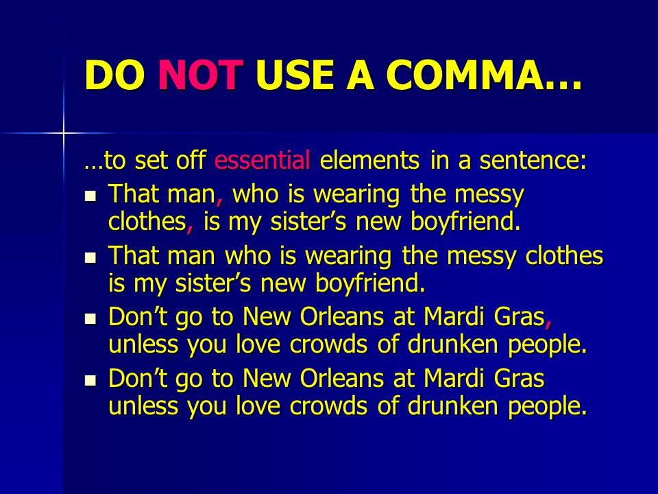 DO NOT USE A COMMA… …to set off essential elements in a sentence: That man, who is wearing the messy clothes, is my sister's new boyfriend.