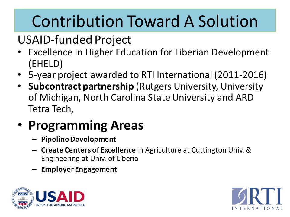 Contribution Toward A Solution USAID-funded Project Excellence in Higher Education for Liberian Development (EHELD) 5-year project awarded to RTI Inte