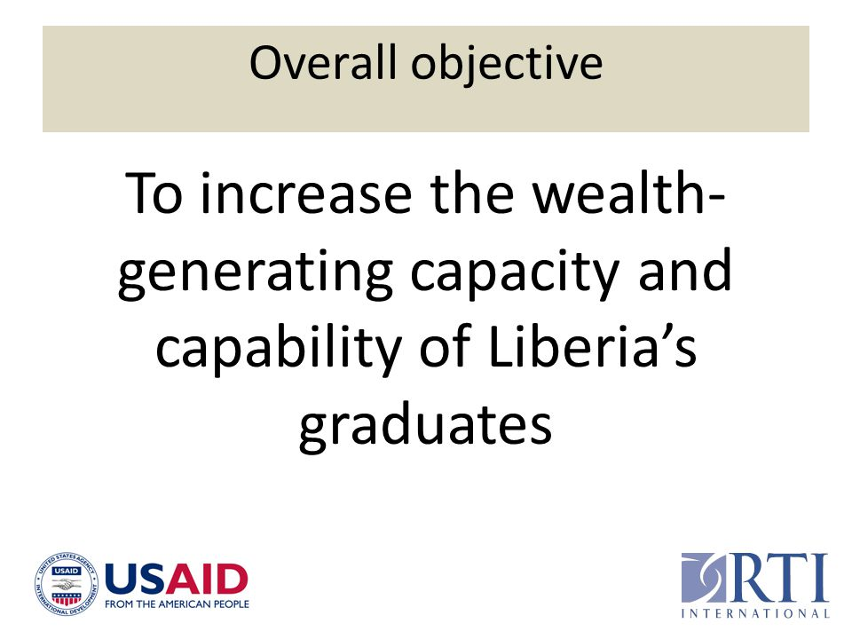 Overall objective To increase the wealth- generating capacity and capability of Liberia's graduates