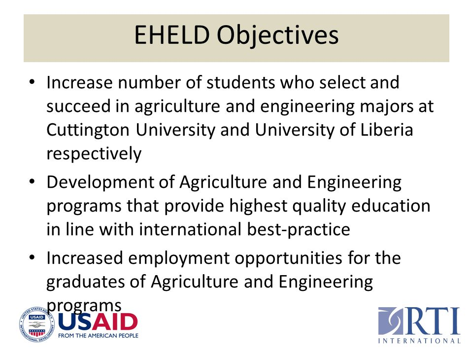 EHELD Objectives Increase number of students who select and succeed in agriculture and engineering majors at Cuttington University and University of L