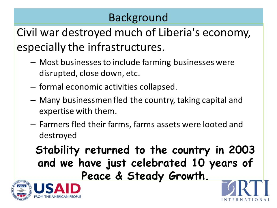 Background Civil war destroyed much of Liberia's economy, especially the infrastructures. – Most businesses to include farming businesses were disrupt