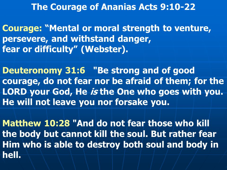 The Courage of Ananias Acts 9:10-22 Courage: Mental or moral strength to venture, persevere, and withstand danger, fear or difficulty (Webster).