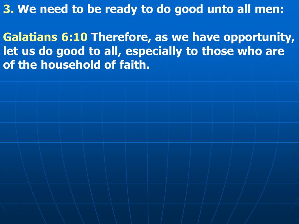 3. We need to be ready to do good unto all men: Galatians 6:10 Therefore, as we have opportunity, let us do good to all, especially to those who are o