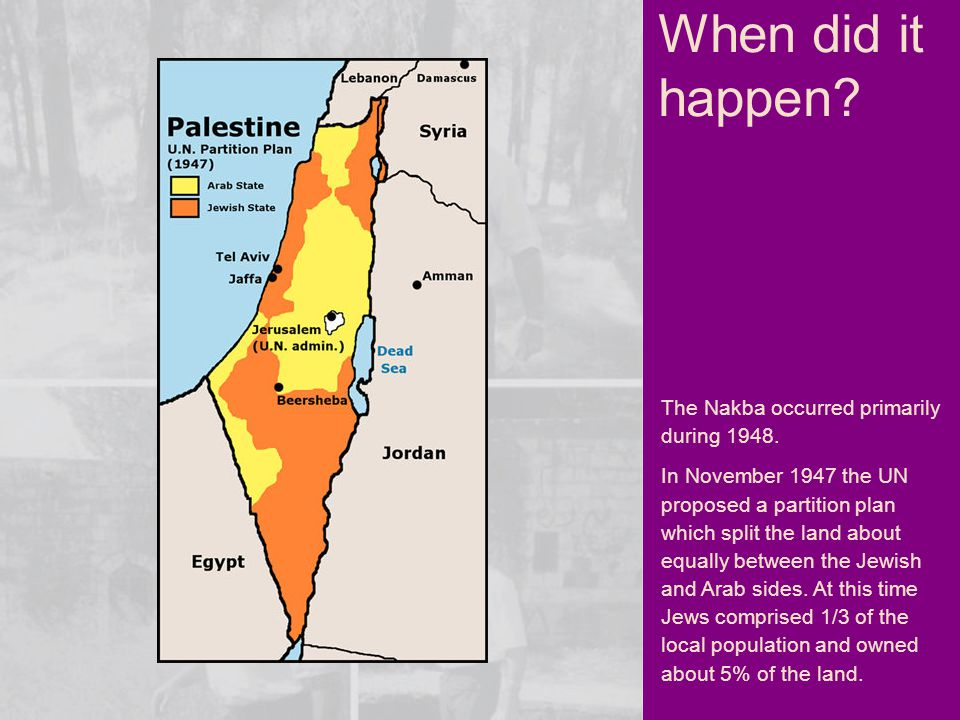 The Nakba occurred primarily during 1948. In November 1947 the UN proposed a partition plan which split the land about equally between the Jewish and