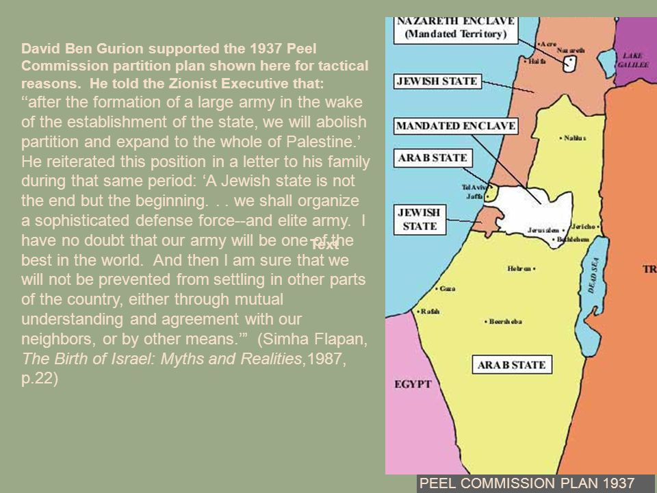 David Ben Gurion supported the 1937 Peel Commission partition plan shown here for tactical reasons. He told the Zionist Executive that: ''after the fo