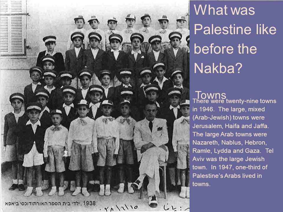 What was Palestine like before the Nakba? ילדי בית הספר האורתודוכסי ביאפא, 1938 Towns What was Palestine like before the Nakba? There were twenty-nine