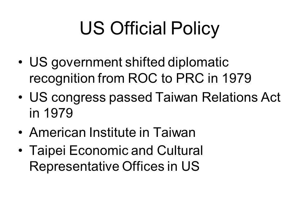 US Official Policy US government shifted diplomatic recognition from ROC to PRC in 1979 US congress passed Taiwan Relations Act in 1979 American Institute in Taiwan Taipei Economic and Cultural Representative Offices in US