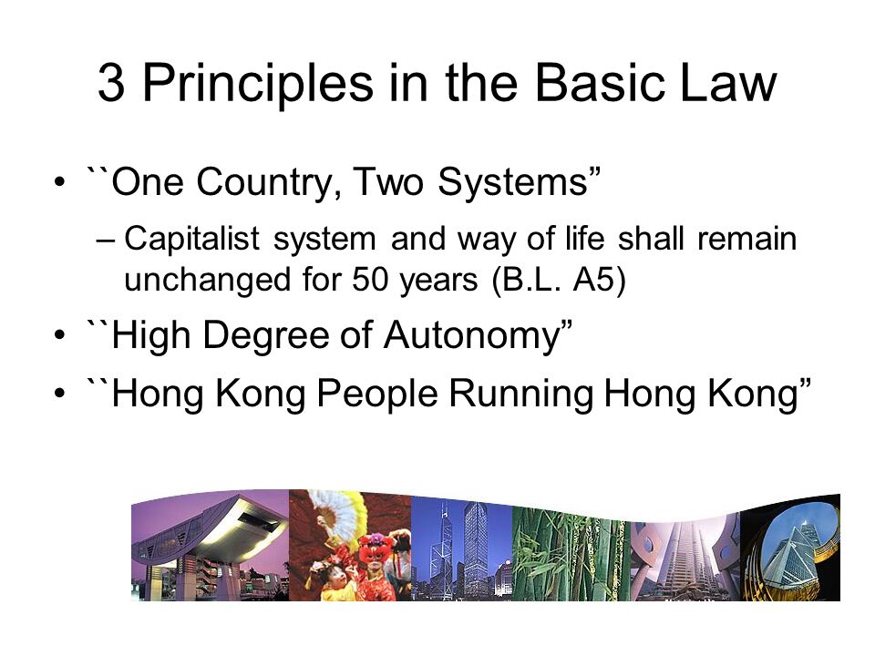 3 Principles in the Basic Law ``One Country, Two Systems –Capitalist system and way of life shall remain unchanged for 50 years (B.L.