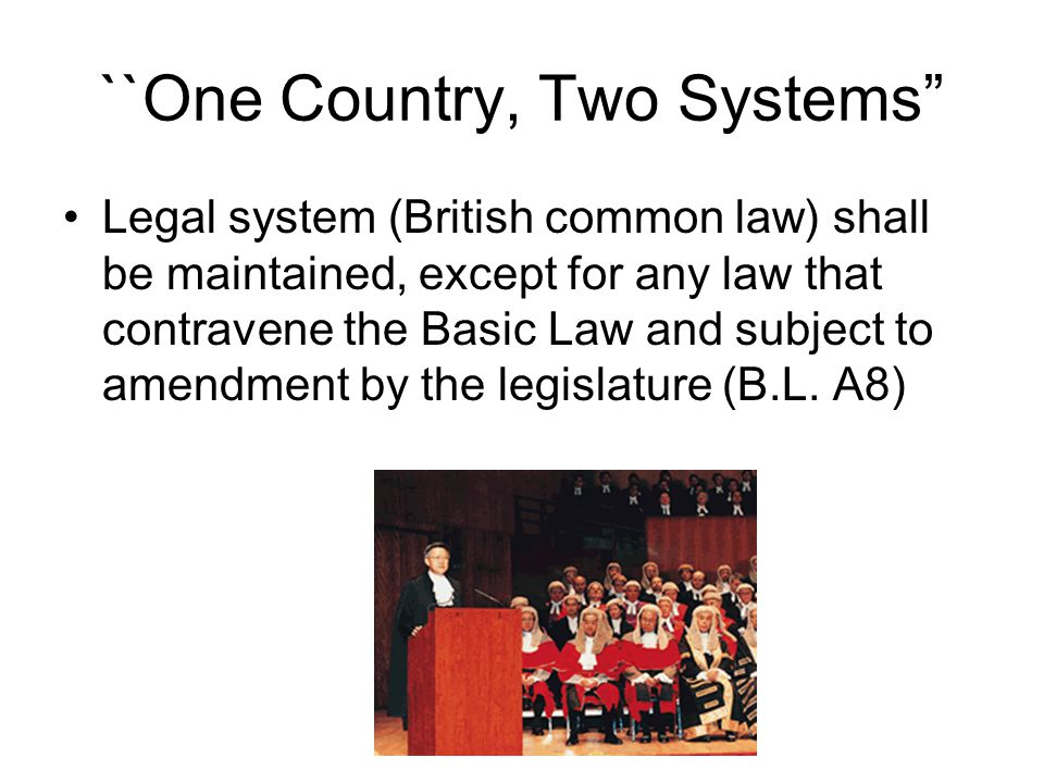 ``One Country, Two Systems Legal system (British common law) shall be maintained, except for any law that contravene the Basic Law and subject to amendment by the legislature (B.L.