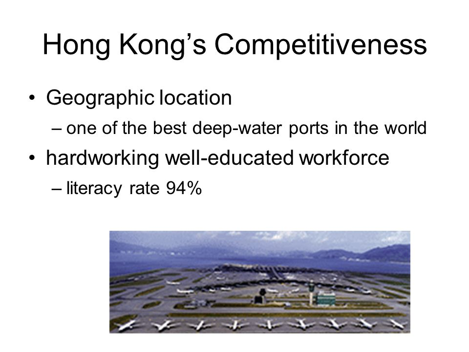 Hong Kong's Competitiveness Geographic location –one of the best deep-water ports in the world hardworking well-educated workforce –literacy rate 94%