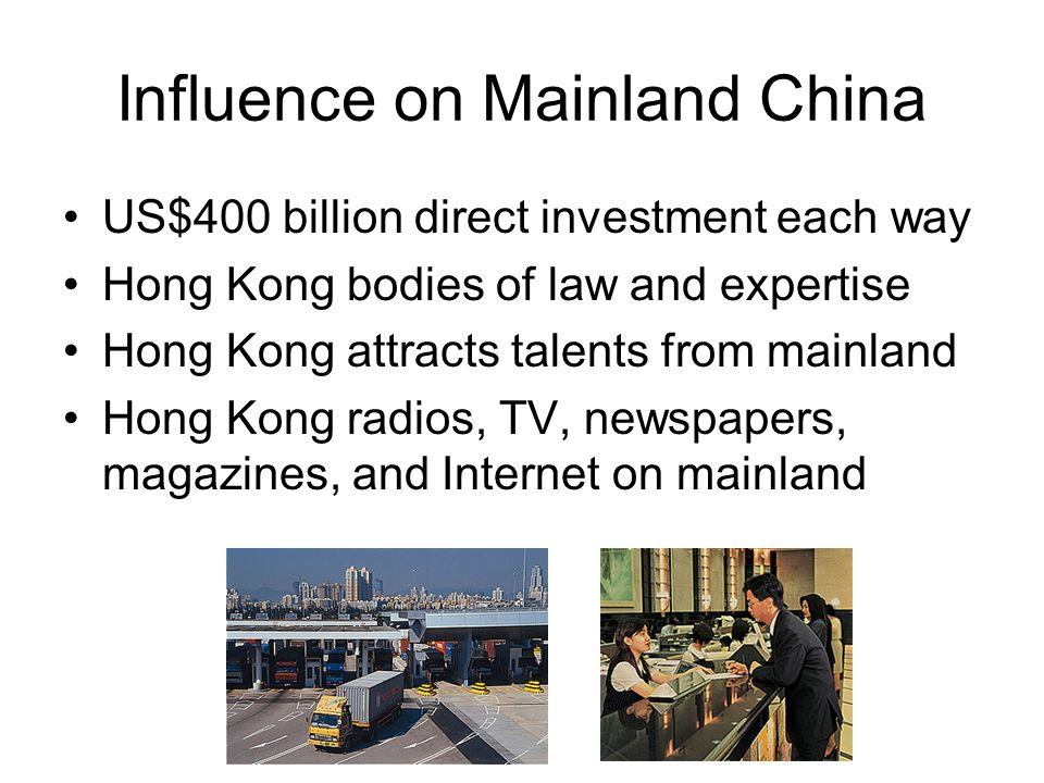 Influence on Mainland China US$400 billion direct investment each way Hong Kong bodies of law and expertise Hong Kong attracts talents from mainland Hong Kong radios, TV, newspapers, magazines, and Internet on mainland