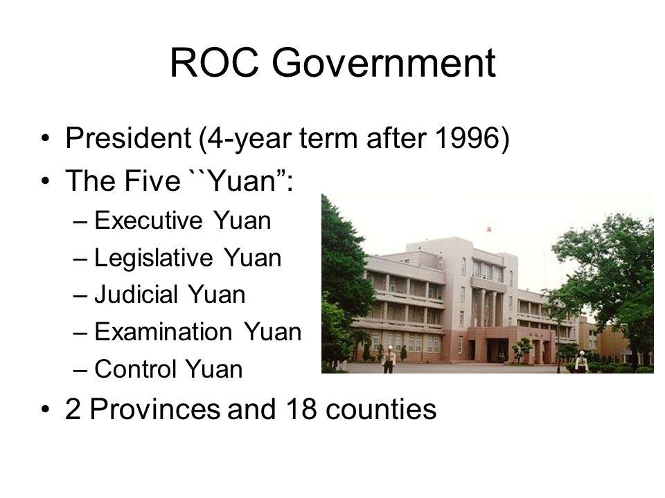 ROC Government President (4-year term after 1996) The Five ``Yuan : –Executive Yuan –Legislative Yuan –Judicial Yuan –Examination Yuan –Control Yuan 2 Provinces and 18 counties