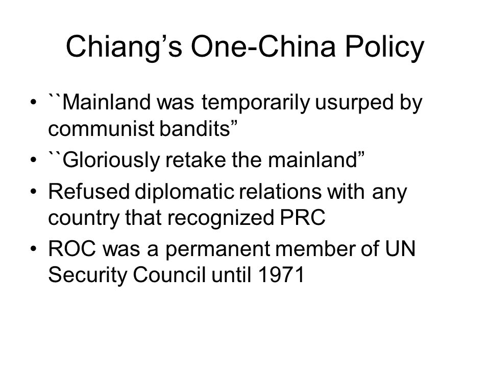 Chiang's One-China Policy ``Mainland was temporarily usurped by communist bandits ``Gloriously retake the mainland Refused diplomatic relations with any country that recognized PRC ROC was a permanent member of UN Security Council until 1971