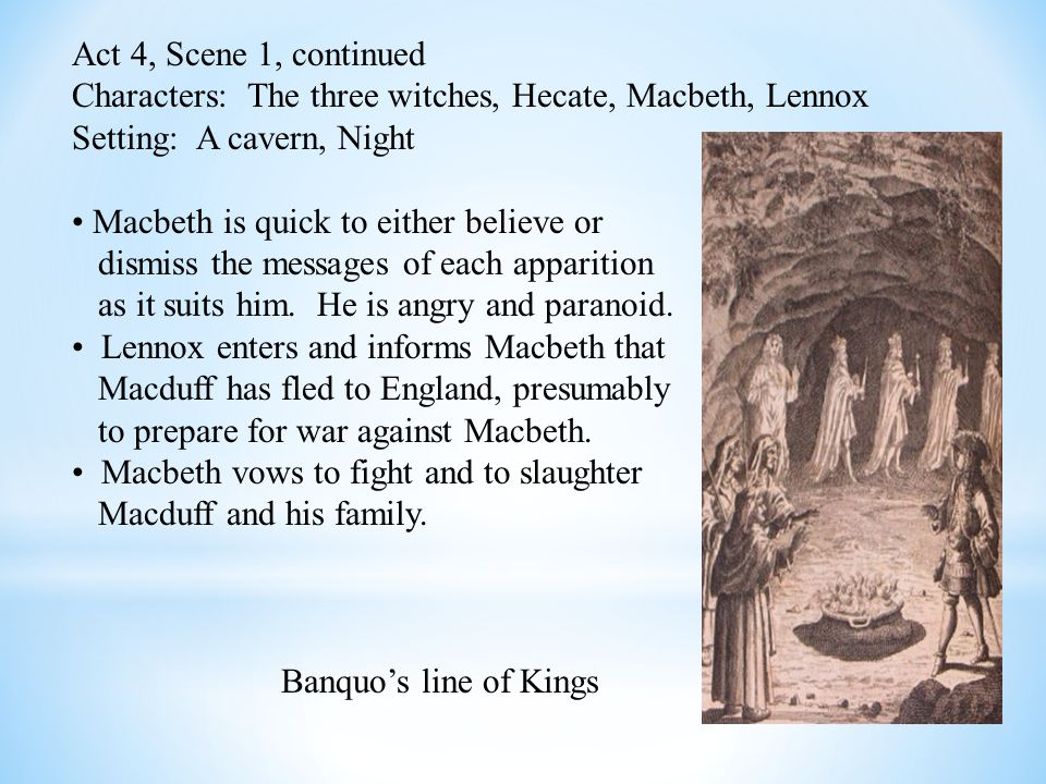 Act 4, Scene 1, continued Characters: The three witches, Hecate, Macbeth, Lennox Setting: A cavern, Night Macbeth is quick to either believe or dismiss the messages of each apparition as it suits him.