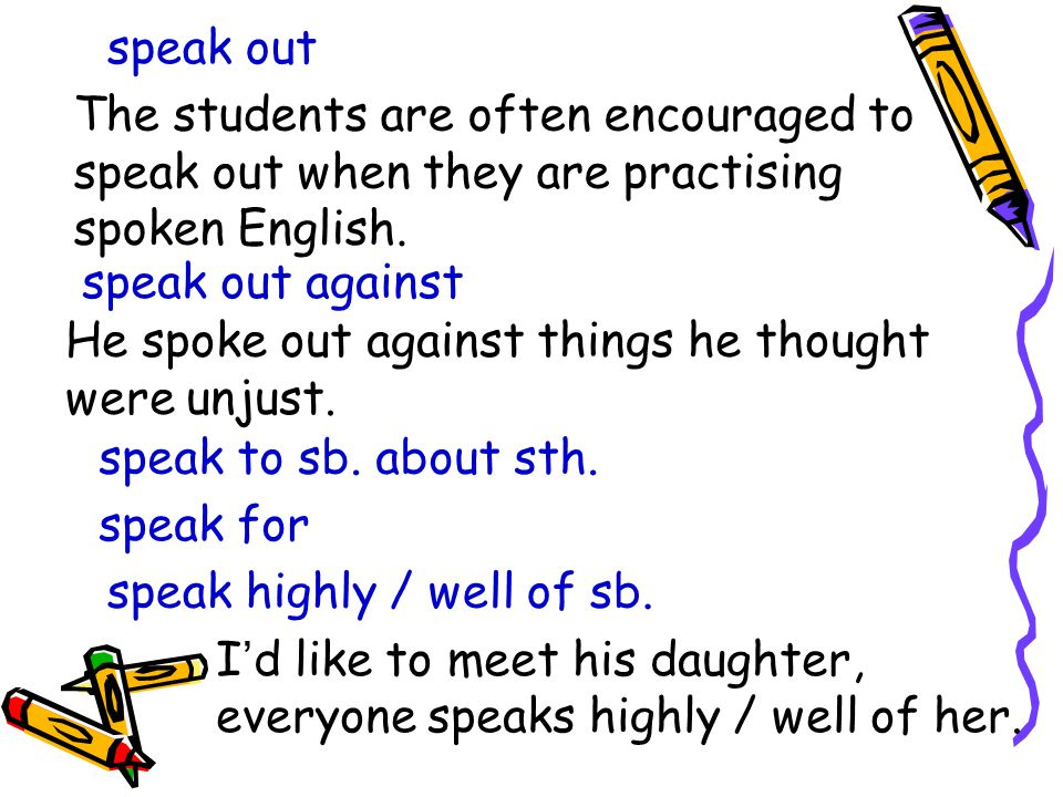 speak out The students are often encouraged to speak out when they are practising spoken English.
