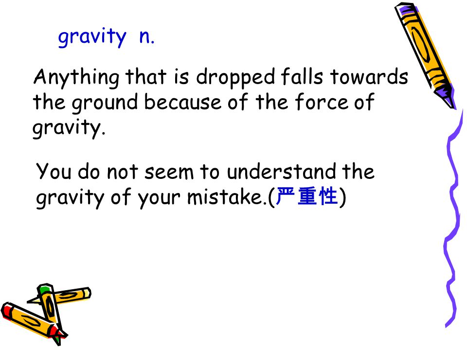 gravity n. Anything that is dropped falls towards the ground because of the force of gravity.