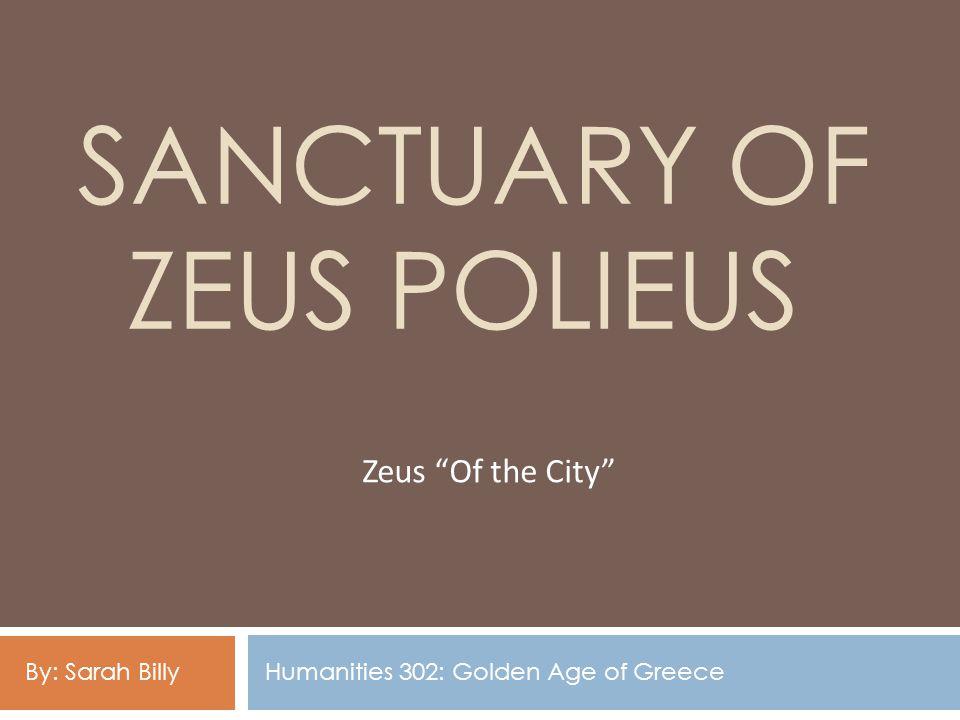 SANCTUARY OF ZEUS POLIEUS Zeus Of the City Humanities 302: Golden Age of GreeceBy: Sarah Billy