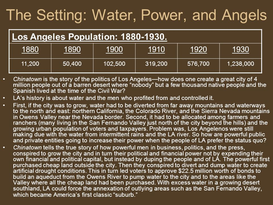 The Setting: Water, Power, and Angels Chinatown is the story of the politics of Los Angeles—how does one create a great city of 4 million people out of a barren desert where nobody but a few thousand native people and the Spanish lived at the time of the Civil War.