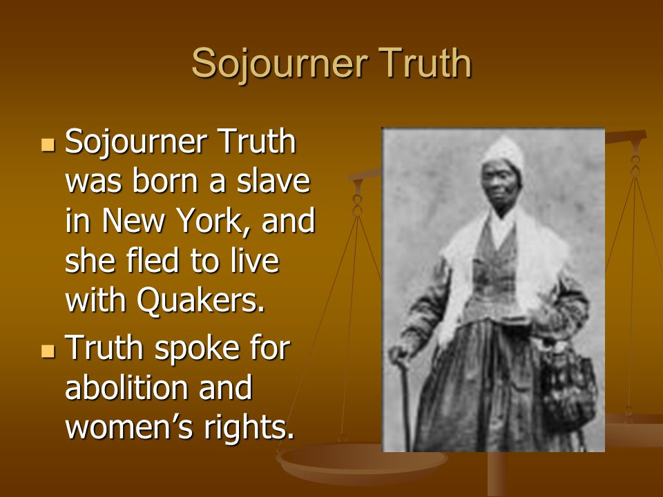 Sojourner Truth Sojourner Truth was born a slave in New York, and she fled to live with Quakers.