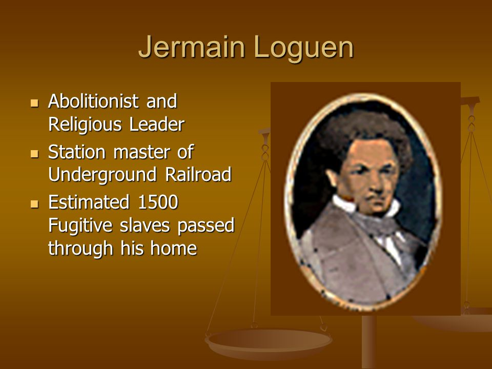 Jermain Loguen Abolitionist and Religious Leader Abolitionist and Religious Leader Station master of Underground Railroad Station master of Underground Railroad Estimated 1500 Fugitive slaves passed through his home Estimated 1500 Fugitive slaves passed through his home