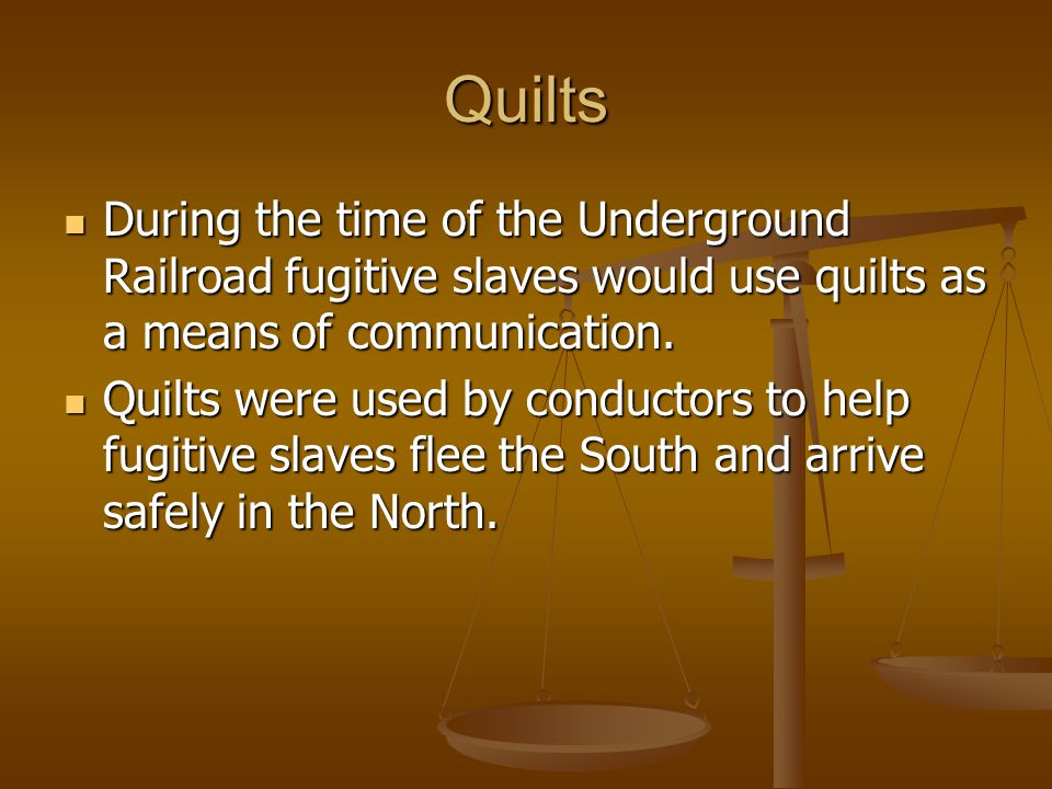 Quilts During the time of the Underground Railroad fugitive slaves would use quilts as a means of communication.