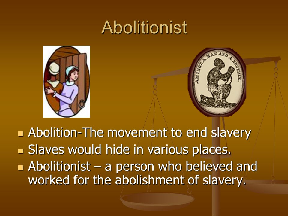 Abolitionist Abolition-The movement to end slavery Slaves would hide in various places.