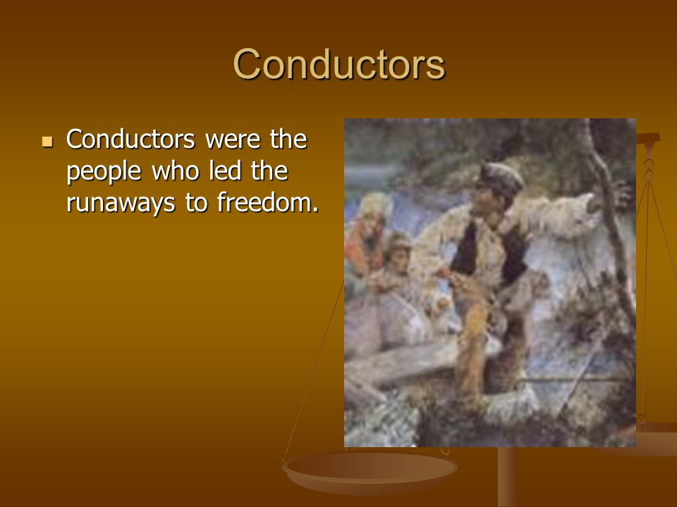 Conductors Conductors were the people who led the runaways to freedom.