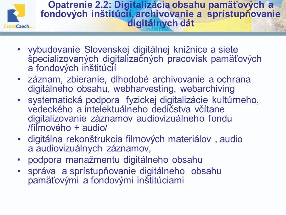 Opatrenie 2.2: Digitalizácia obsahu pamäťových a fondových inštitúcií, archivovanie a sprístupňovanie digitálnych dát vybudovanie Slovenskej digitálnej knižnice a siete špecializovaných digitalizačných pracovísk pamäťových a fondových inštitúcií záznam, zbieranie, dlhodobé archivovanie a ochrana digitálneho obsahu, webharvesting, webarchiving systematická podpora fyzickej digitalizácie kultúrneho, vedeckého a intelektuálneho dedičstva včítane digitalizovanie záznamov audiovizuálneho fondu /filmového + audio/ digitálna rekonštrukcia filmových materiálov, audio a audiovizuálnych záznamov, podpora manažmentu digitálneho obsahu správa a sprístupňovanie digitálneho obsahu pamäťovými a fondovými inštitúciami
