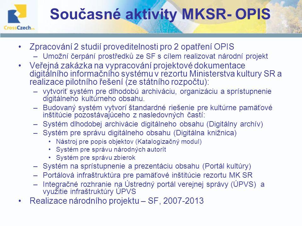 Současné aktivity MKSR- OPIS Zpracování 2 studií proveditelnosti pro 2 opatření OPIS –Umožní čerpání prostředků ze SF s cílem realizovat národní projekt Veřejná zakázka na vypracování projektové dokumentace digitálního informačního systému v rezortu Ministerstva kultury SR a realizace pilotního řešení (ze státního rozpočtu): –vytvoriť systém pre dlhodobú archiváciu, organizáciu a sprístupnenie digitálneho kultúrneho obsahu.