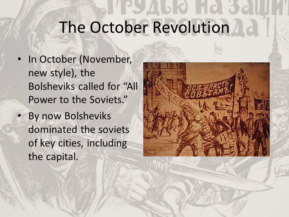"The October Revolution In October (November, new style), the Bolsheviks called for ""All Power to the Soviets."" By now Bolsheviks dominated the soviets"