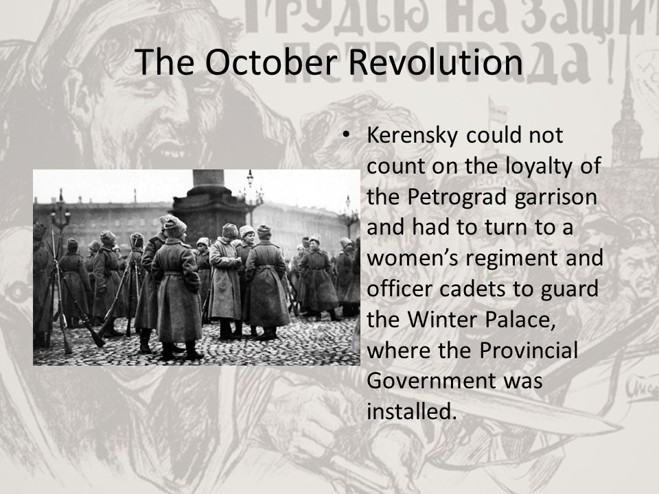 The October Revolution Kerensky could not count on the loyalty of the Petrograd garrison and had to turn to a women's regiment and officer cadets to g