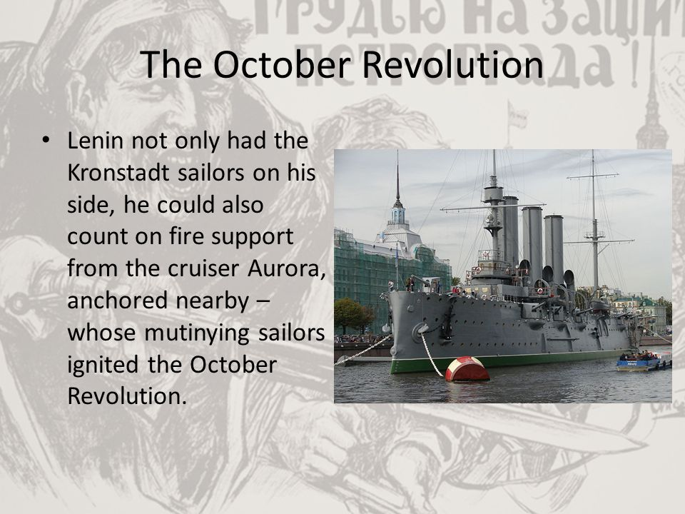 The October Revolution Lenin not only had the Kronstadt sailors on his side, he could also count on fire support from the cruiser Aurora, anchored nea
