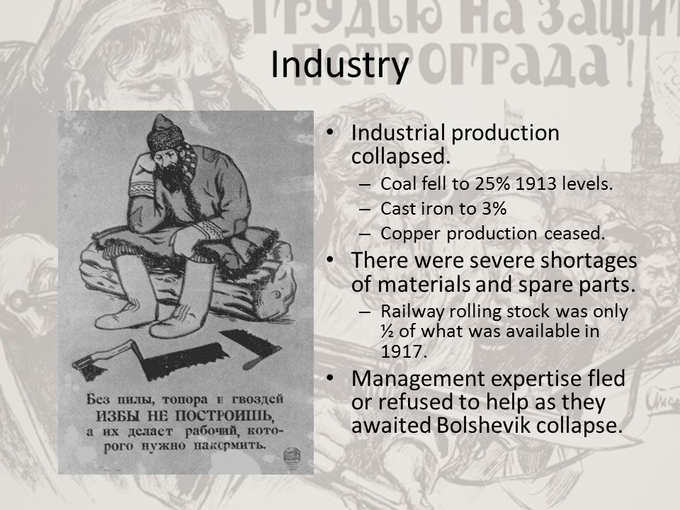 Industry Industrial production collapsed. – Coal fell to 25% 1913 levels. – Cast iron to 3% – Copper production ceased. There were severe shortages of