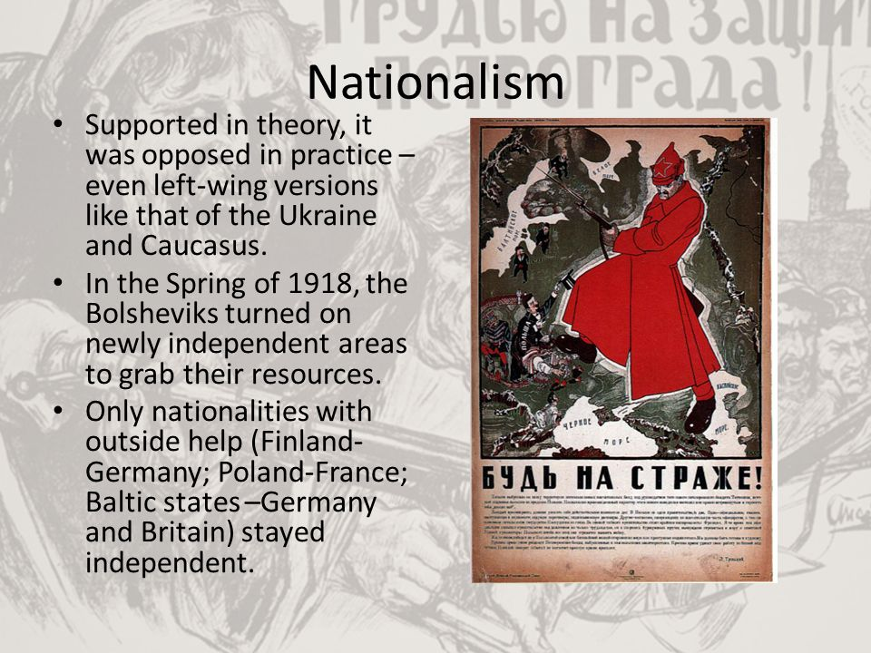 Nationalism Supported in theory, it was opposed in practice – even left-wing versions like that of the Ukraine and Caucasus. In the Spring of 1918, th