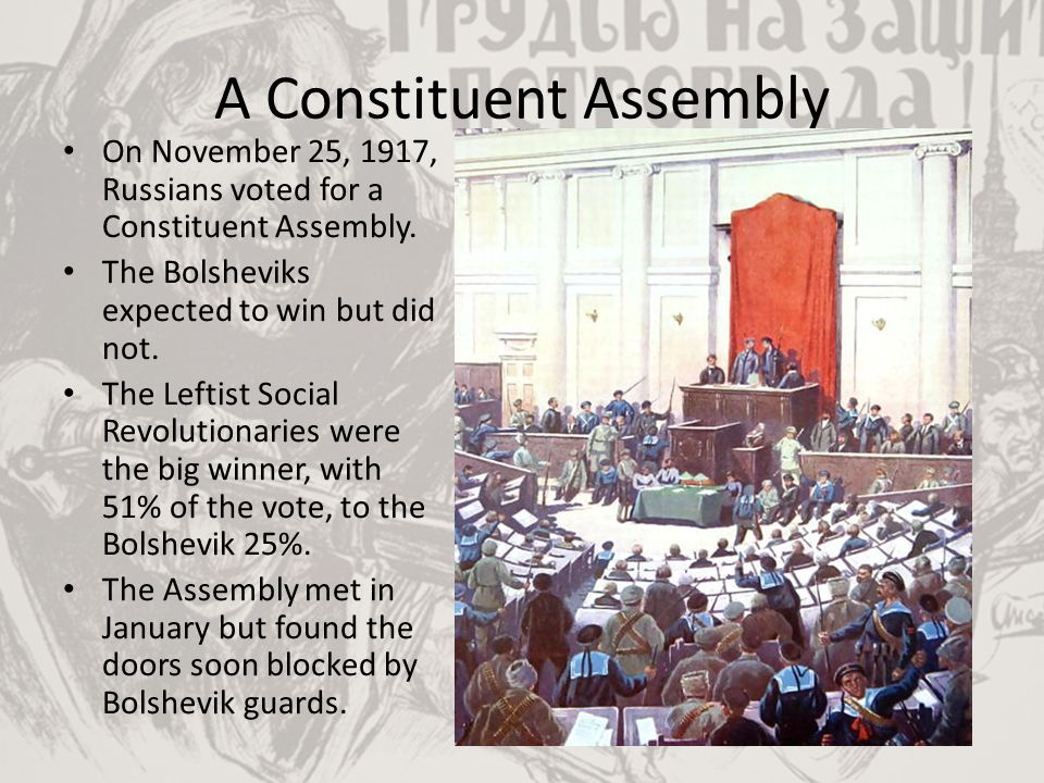 A Constituent Assembly On November 25, 1917, Russians voted for a Constituent Assembly. The Bolsheviks expected to win but did not. The Leftist Social