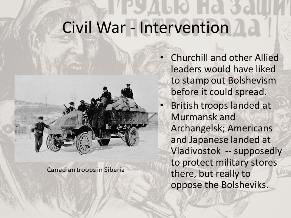 Civil War - Intervention Churchill and other Allied leaders would have liked to stamp out Bolshevism before it could spread. British troops landed at