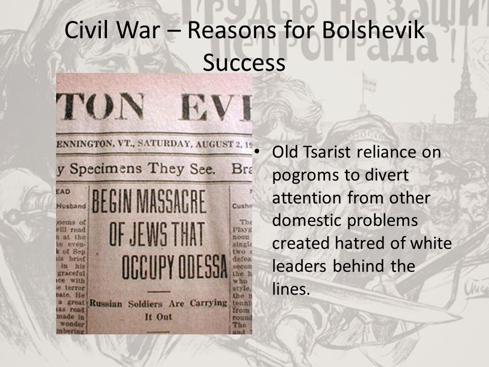 Civil War – Reasons for Bolshevik Success Old Tsarist reliance on pogroms to divert attention from other domestic problems created hatred of white lea