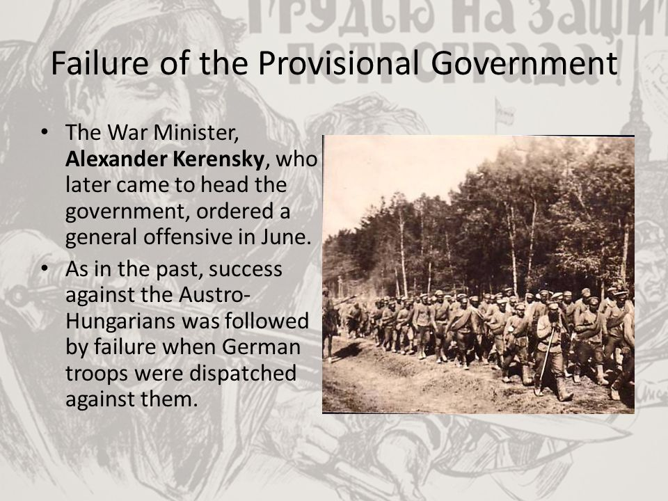 Failure of the Provisional Government The War Minister, Alexander Kerensky, who later came to head the government, ordered a general offensive in June