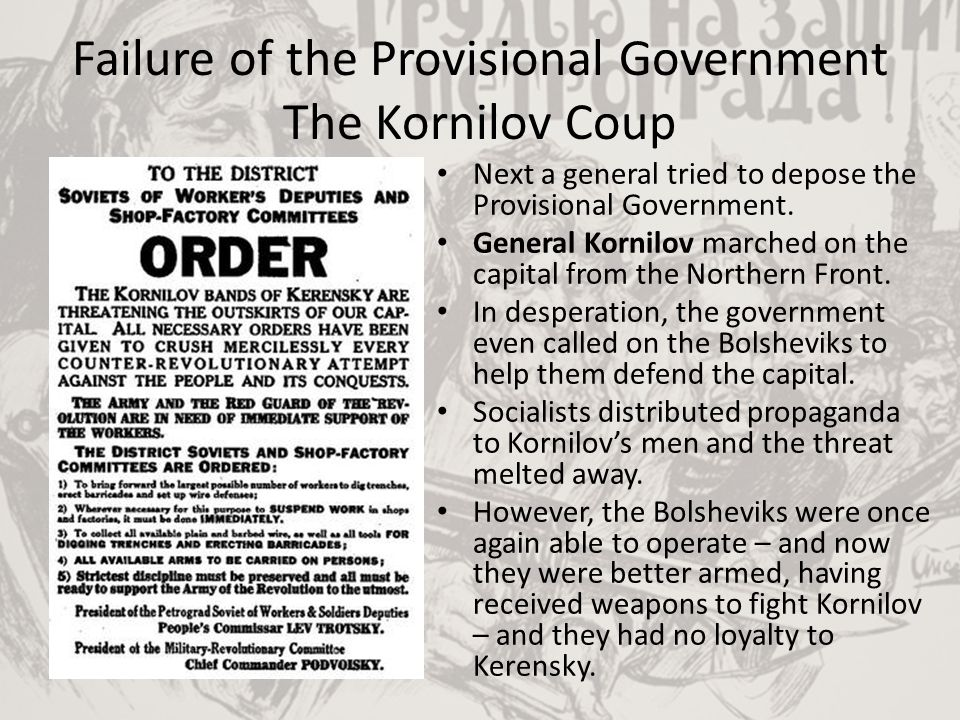 Failure of the Provisional Government The Kornilov Coup Next a general tried to depose the Provisional Government. General Kornilov marched on the cap
