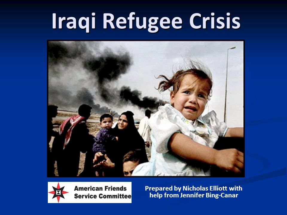 Iraqi Refugee Crisis Prepared by Nicholas Elliott with help from Jennifer Bing-Canar