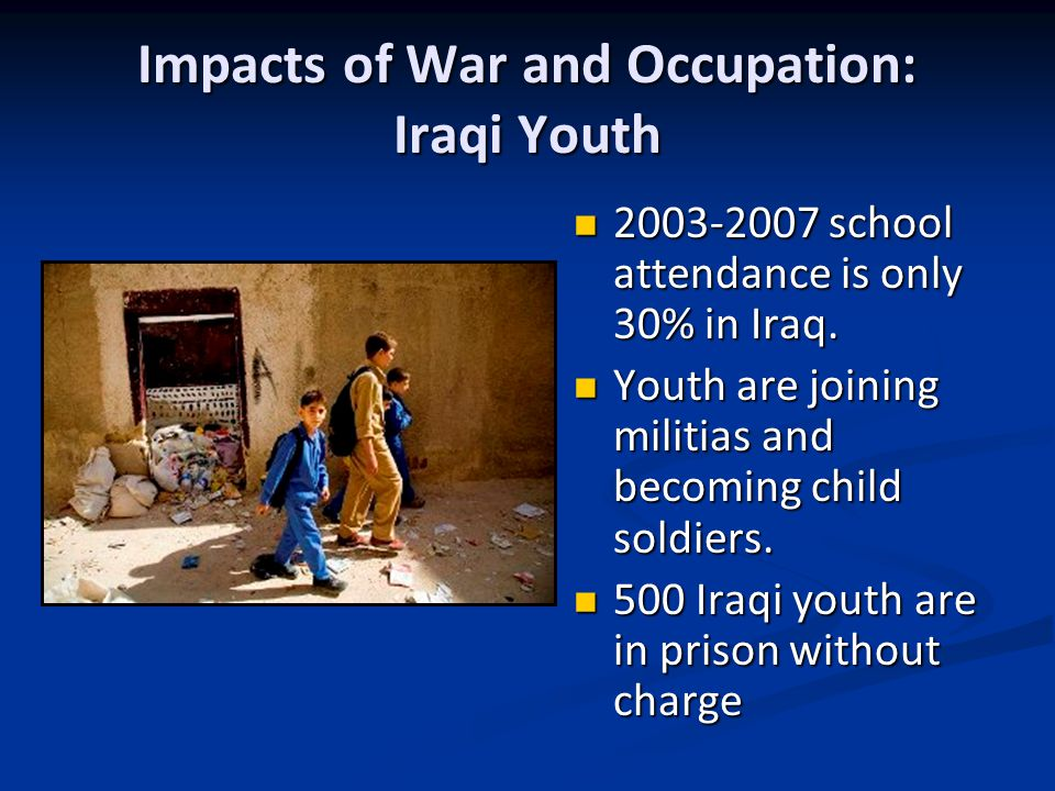 Impacts of War and Occupation: Iraqi Youth 2003-2007 school attendance is only 30% in Iraq.
